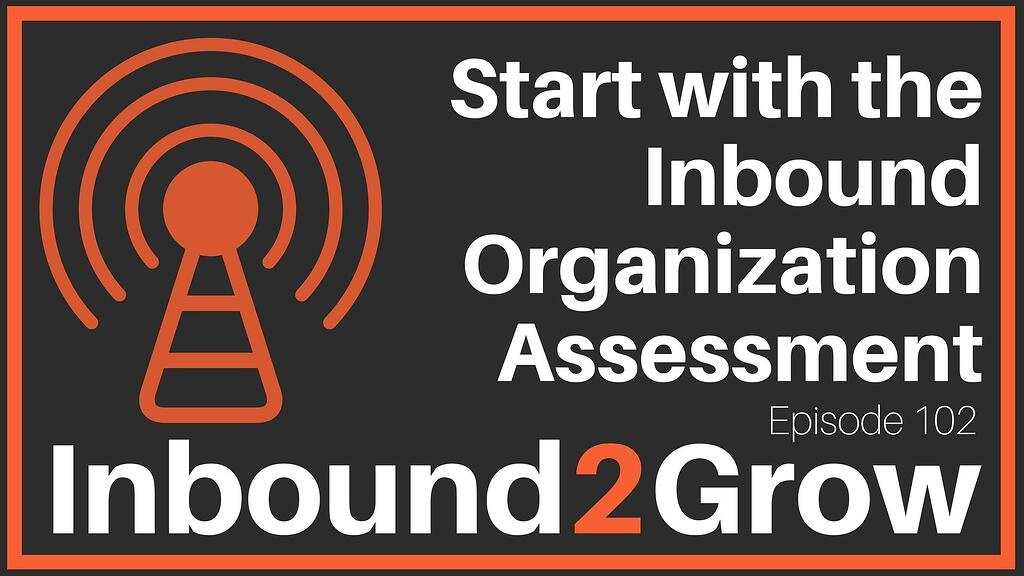 Inbound2Grow podcast Episode 102: Start with the Inbound Organization Assessment