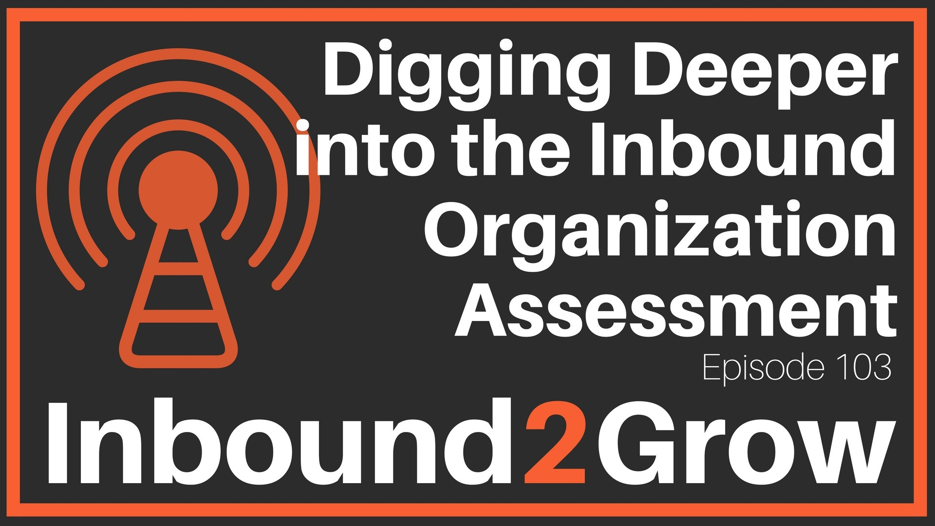 Inbound2Grow Episode 103: Digging Deeper into the Inbound Organization Assessment
